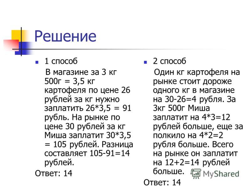 Решение 1 способ В магазине за 3 кг 500г = 3,5 кг картофеля по цене 26 рублей за кг нужно заплатить 26*3,5 = 91 рубль. На рынке по цене 30 рублей за кг Миша заплатит 30*3,5 = 105 рублей. Разница составляет 105-91=14 рублей. Ответ: 14 2 способ Один кг