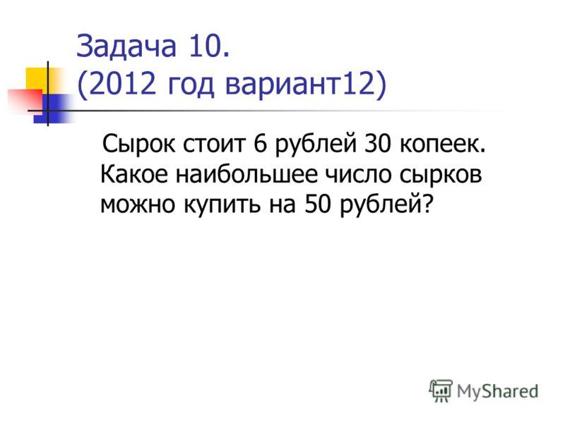 Задача 10. (2012 год вариант12) Сырок стоит 6 рублей 30 копеек. Какое наибольшее число сырков можно купить на 50 рублей?