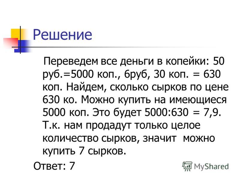 Решение Переведем все деньги в копейки: 50 руб.=5000 коп., 6руб, 30 коп. = 630 коп. Найдем, сколько сырков по цене 630 ко. Можно купить на имеющиеся 5000 коп. Это будет 5000:630 = 7,9. Т.к. нам продадут только целое количество сырков, значит можно ку