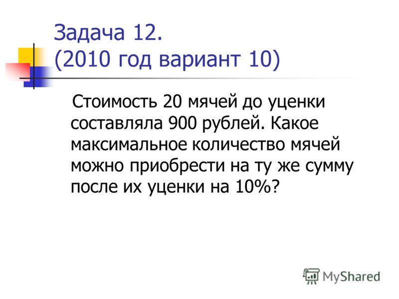 Задача 12. (2010 год вариант 10) Стоимость 20 мячей до уценки составляла 900 рублей. Какое максимальное количество мячей можно приобрести на ту же сумму после их уценки на 10%?