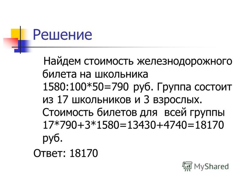 Решение Найдем стоимость железнодорожного билета на школьника 1580:100*50=790 руб. Группа состоит из 17 школьников и 3 взрослых. Стоимость билетов для всей группы 17*790+3*1580=13430+4740=18170 руб. Ответ: 18170