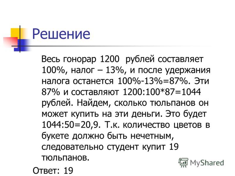 Решение Весь гонорар 1200 рублей составляет 100%, налог – 13%, и после удержания налога останется 100%-13%=87%. Эти 87% и составляют 1200:100*87=1044 рублей. Найдем, сколько тюльпанов он может купить на эти деньги. Это будет 1044:50=20,9. Т.к. количе