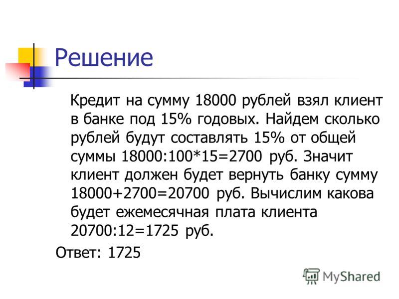 Решение Кредит на сумму 18000 рублей взял клиент в банке под 15% годовых. Найдем сколько рублей будут составлять 15% от общей суммы 18000:100*15=2700 руб. Значит клиент должен будет вернуть банку сумму 18000+2700=20700 руб. Вычислим какова будет ежем
