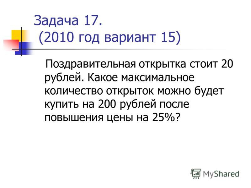 Задача 17. (2010 год вариант 15) Поздравительная открытка стоит 20 рублей. Какое максимальное количество открыток можно будет купить на 200 рублей после повышения цены на 25%?