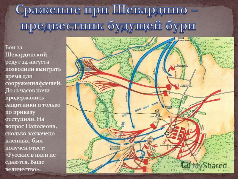 Бои за Шевардинский редут 24 августа позволили выиграть время для сооружения флешей. До 12 часов ночи продержались защитники и только по приказу отступили. На вопрос Наполеона, сколько захвачено пленных, был получен ответ: «Русские в плен не сдаются,