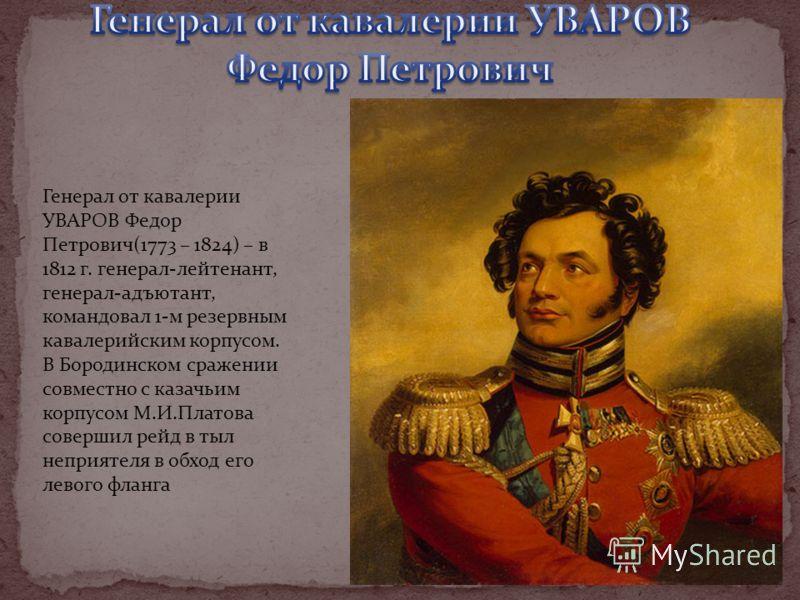 Генерал от кавалерии УВАРОВ Федор Петрович(1773 – 1824) – в 1812 г. генерал-лейтенант, генерал-адъютант, командовал 1-м резервным кавалерийским корпусом. В Бородинском сражении совместно с казачьим корпусом М.И.Платова совершил рейд в тыл неприятеля