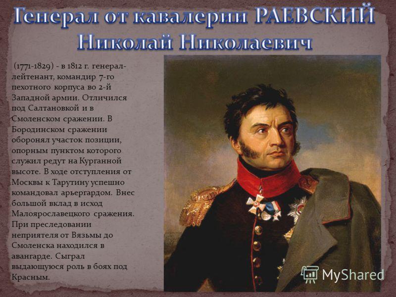(1771-1829) - в 1812 г. генерал- лейтенант, командир 7-го пехотного корпуса во 2-й Западной армии. Отличился под Салтановкой и в Смоленском сражении. В Бородинском сражении оборонял участок позиции, опорным пунктом которого служил редут на Курганной