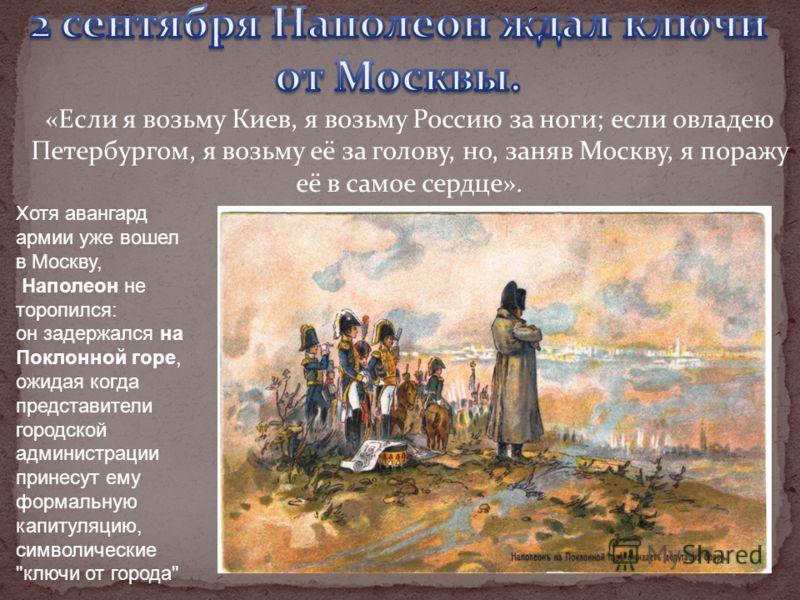 «Если я возьму Киев, я возьму Россию за ноги; если овладею Петербургом, я возьму её за голову, но, заняв Москву, я поражу её в самое сердце». Хотя авангард армии уже вошел в Москву, Наполеон не торопился: он задержался на Поклонной горе, ожидая когда