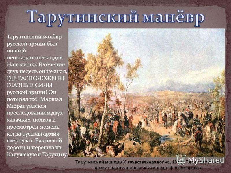 Тарутинский манёвр русской армии был полной неожиданностью для Наполеона. В течение двух недель он не знал, ГДЕ РАСПОЛОЖЕНЫ ГЛАВНЫЕ СИЛЫ русской армии! Он потерял их! Маршал Мюрат увлёкся преследованием двух казачьих полков и просмотрел момент, когда
