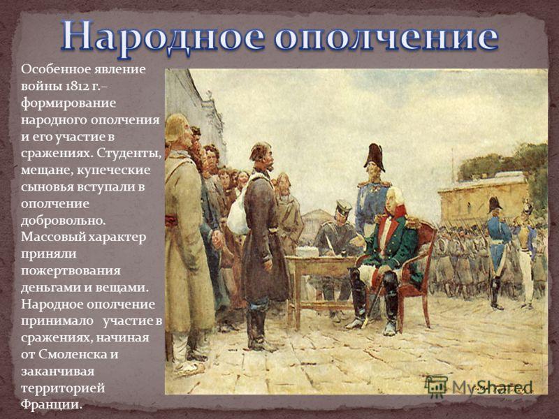Особенное явление войны 1812 г.– формирование народного ополчения и его участие в сражениях. Студенты, мещане, купеческие сыновья вступали в ополчение добровольно. Массовый характер приняли пожертвования деньгами и вещами. Народное ополчение принимал
