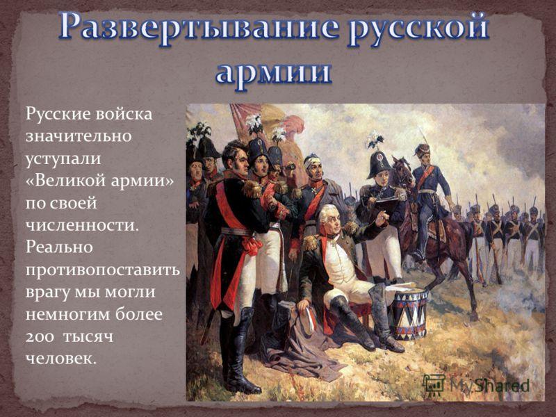 Русские войска значительно уступали «Великой армии» по своей численности. Реально противопоставить врагу мы могли немногим более 200 тысяч человек.