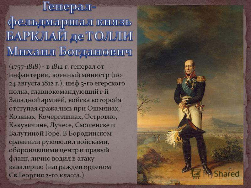 (1757-1818) - в 1812 г. генерал от инфантерии, военный министр (по 24 августа 1812 г.), шеф 3-го егерского полка, главнокомандующий 1-й Западной армией, войска которойя отступая сражались при Ошмянах, Козянах, Кочергишках, Островно, Какувячине, Лучес