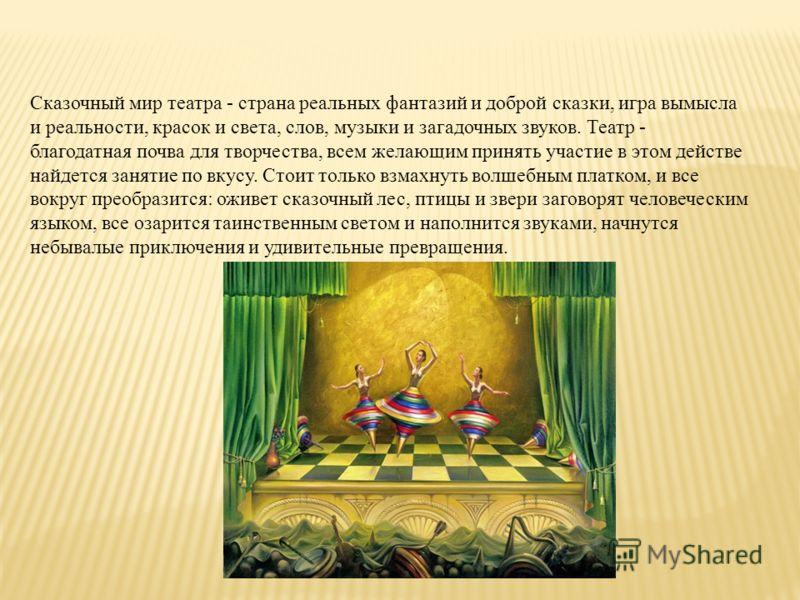 Сказочный мир театра - страна реальных фантазий и доброй сказки, игра вымысла и реальности, красок и света, слов, музыки и загадочных звуков. Театр - благодатная почва для творчества, всем желающим принять участие в этом действе найдется занятие по в