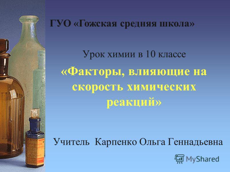 Учитель Карпенко Ольга Геннадьевна Урок химии в 10 классе «Факторы, влияющие на скорость химических реакций» ГУО «Гожская средняя школа»