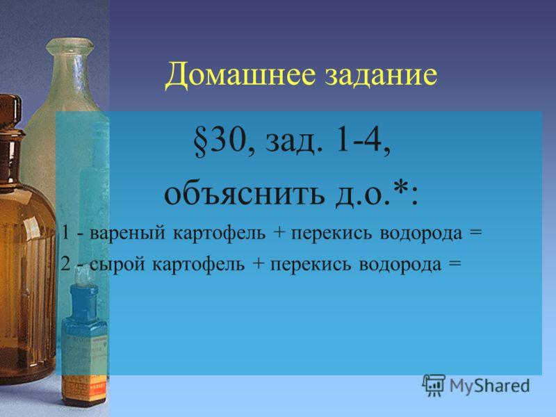 Домашнее задание §30, зад. 1-4, объяснить д.о.*: 1 - вареный картофель + перекись водорода = 2 - сырой картофель + перекись водорода =