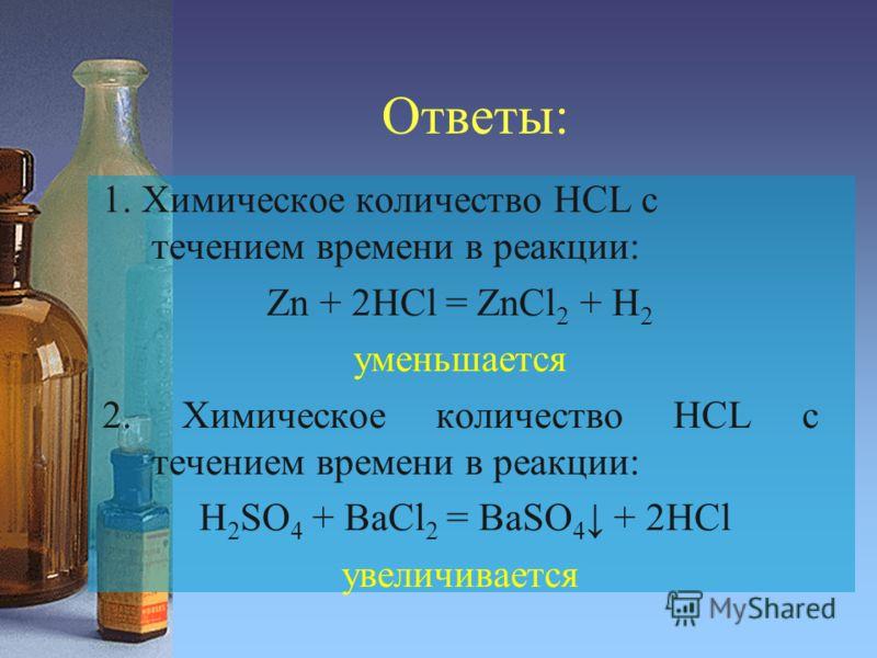 Ответы: 1. Химическое количество HCL с течением времени в реакции: Zn + 2HCl = ZnCl 2 + H 2 уменьшается 2. Химическое количество HCL с течением времени в реакции: H 2 SO 4 + BaCl 2 = BaSO 4 + 2HCl увеличивается