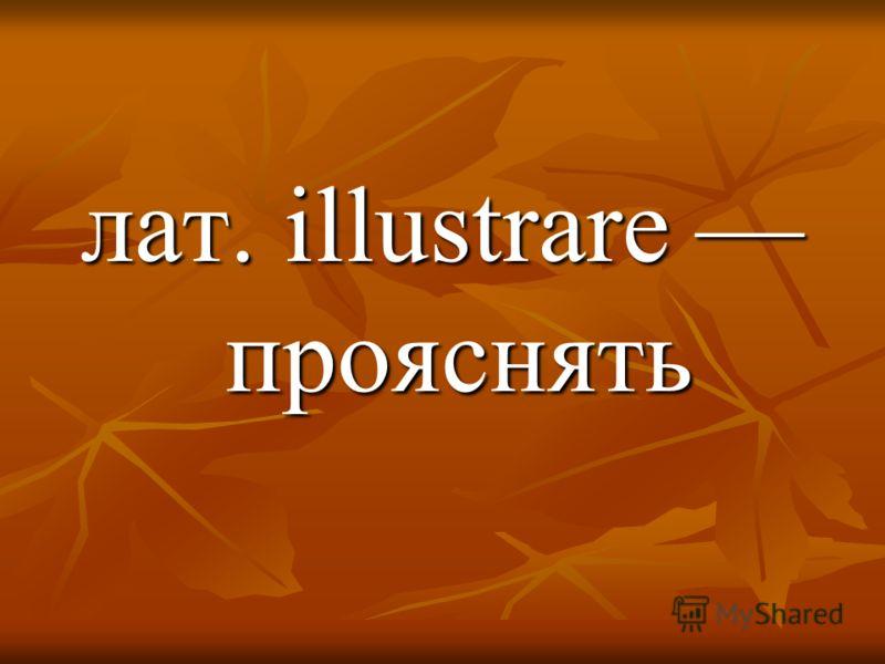 лат. illustrarе прояснять
