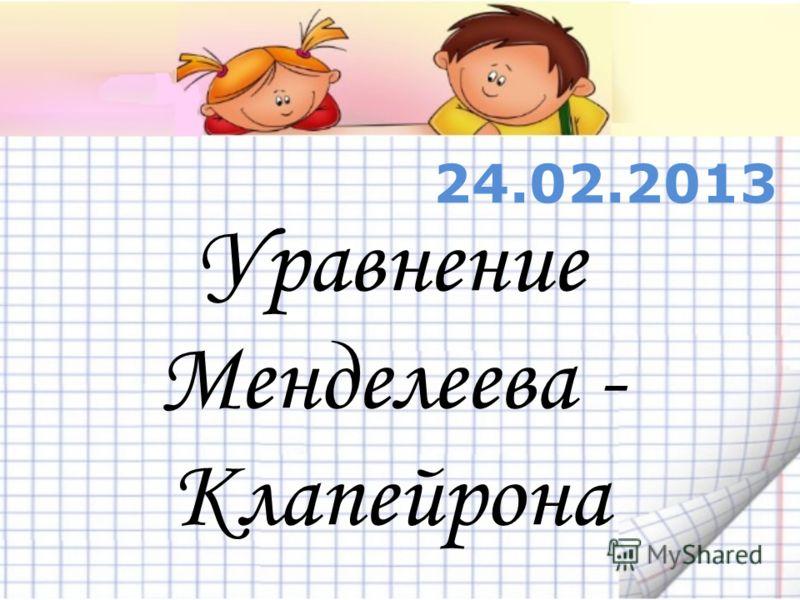 Уравнение Менделеева - Клапейрона 24.02.2013