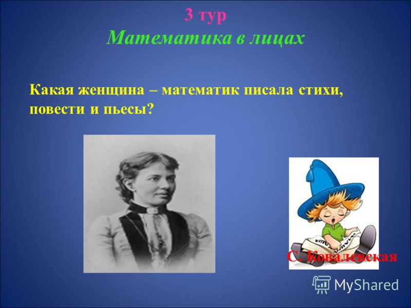 3 тур Математика в лицах Какая женщина – математик писала стихи, повести и пьесы? С. Ковалевская