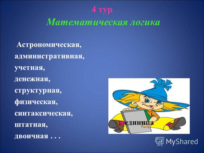 4 тур М атематическая логика Астрономическая, административная, учетная, денежная, структурная, физическая, синтаксическая, штатная, двоичная... единица