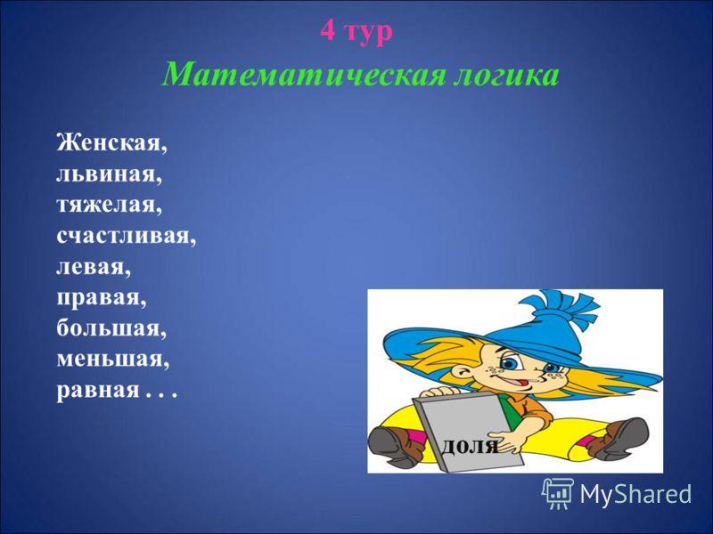 4 тур Математическая логика Женская, львиная, тяжелая, счастливая, левая, правая, большая, меньшая, равная... доля