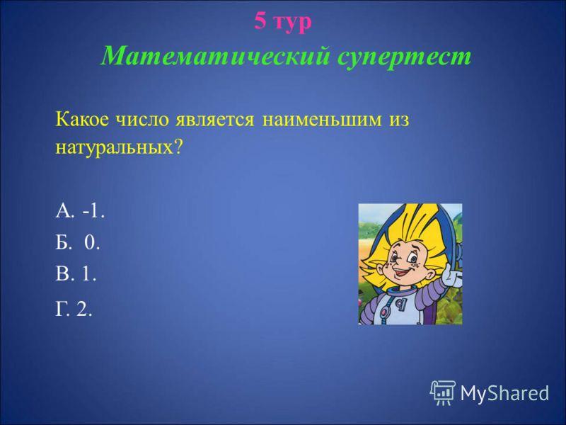 5 тур Математический супертест Какое число является наименьшим из натуральных? А. -1. Б. 0. В. 1. Г. 2.