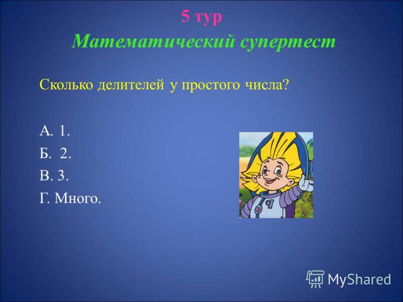 5 тур Математический супертест Сколько делителей у простого числа? А. 1. Б. 2. В. 3. Г. Много.
