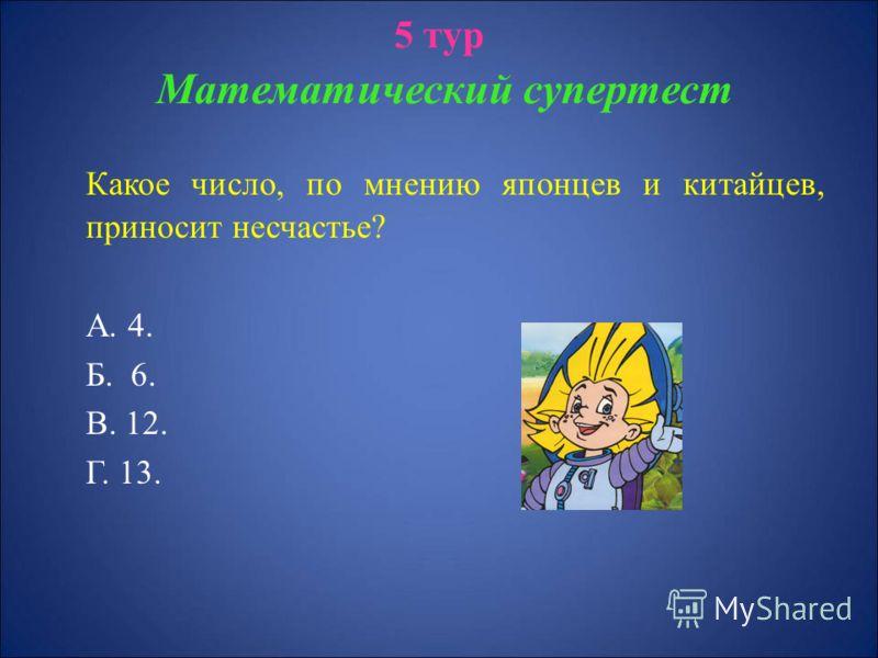 5 тур Математический супертест Какое число, по мнению японцев и китайцев, приносит несчастье? А. 4. Б. 6. В. 12. Г. 13.