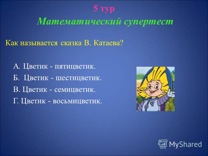 5 тур Математический супертест Как называется сказка В. Катаева? А. Цветик - пятицветик. Б. Цветик - шестицветик. В. Цветик - семицветик. Г. Цветик - восьмицветик.