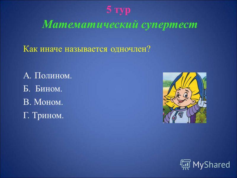 5 тур Математический супертест Как иначе называется одночлен? А. Полином. Б. Бином. В. Моном. Г. Трином.