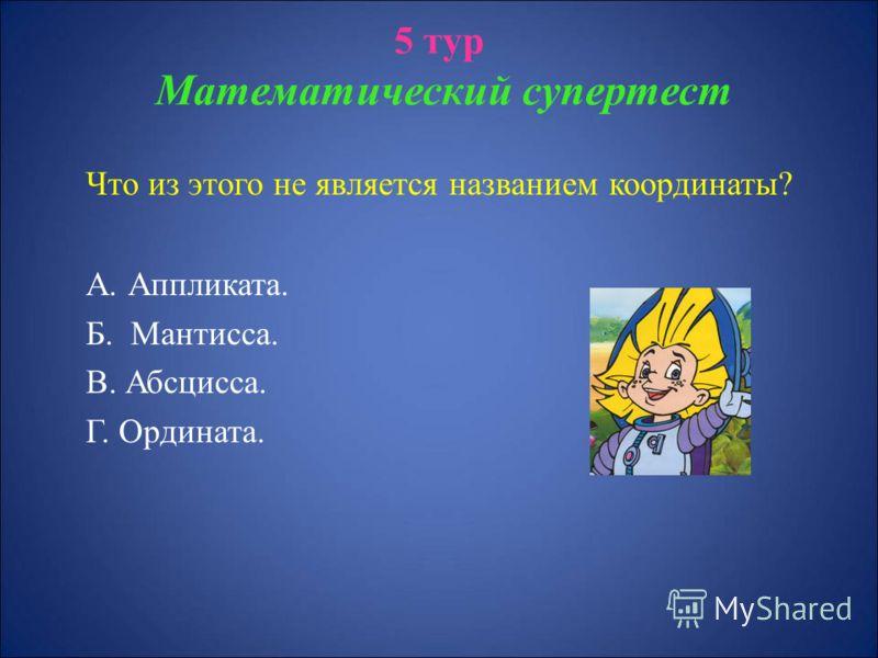 5 тур Математический супертест Что из этого не является названием координаты? А. Аппликата. Б. Мантисса. В. Абсцисса. Г. Ордината.