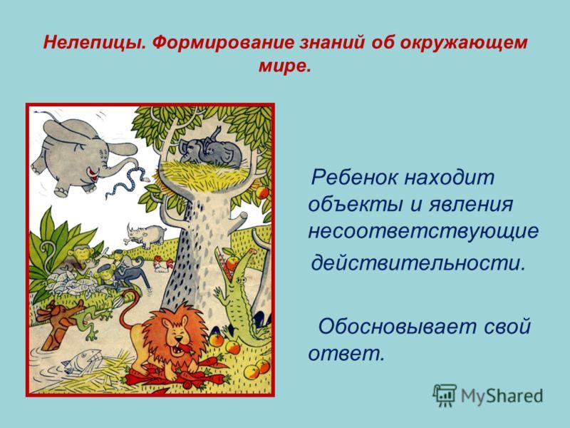 Нелепицы. Формирование знаний об окружающем мире. Ребенок находит объекты и явления несоответствующие действительности. Обосновывает свой ответ.