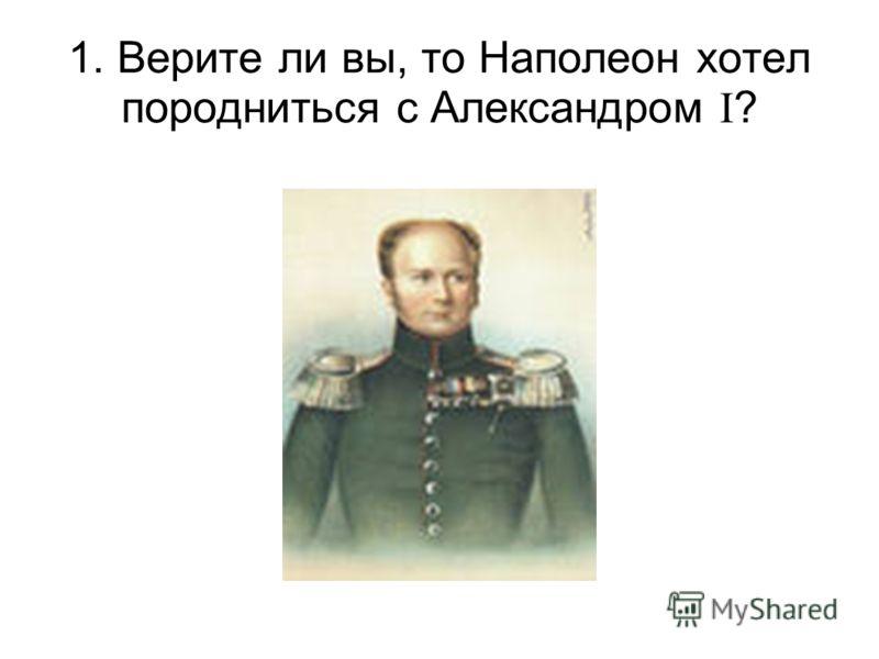 1. Верите ли вы, то Наполеон хотел породниться с Александром I ?