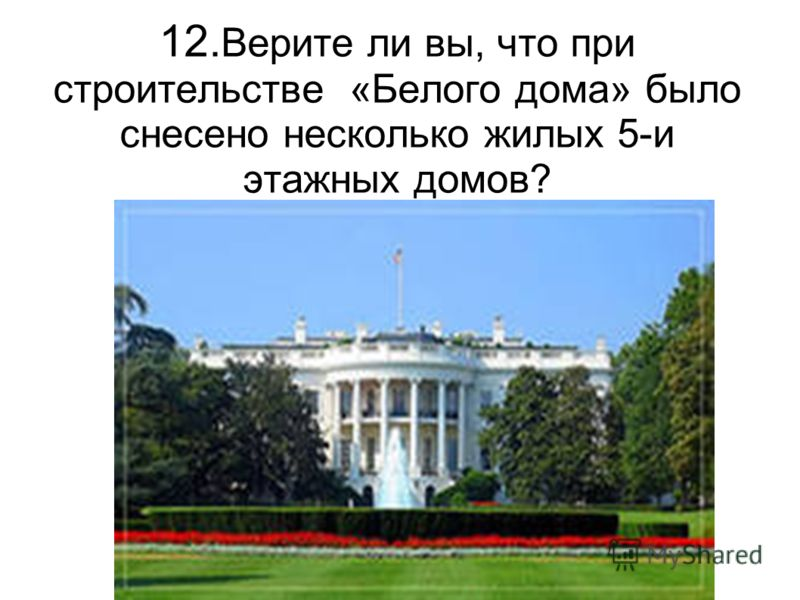 12. Верите ли вы, что при строительстве «Белого дома» было снесено несколько жилых 5-и этажных домов?