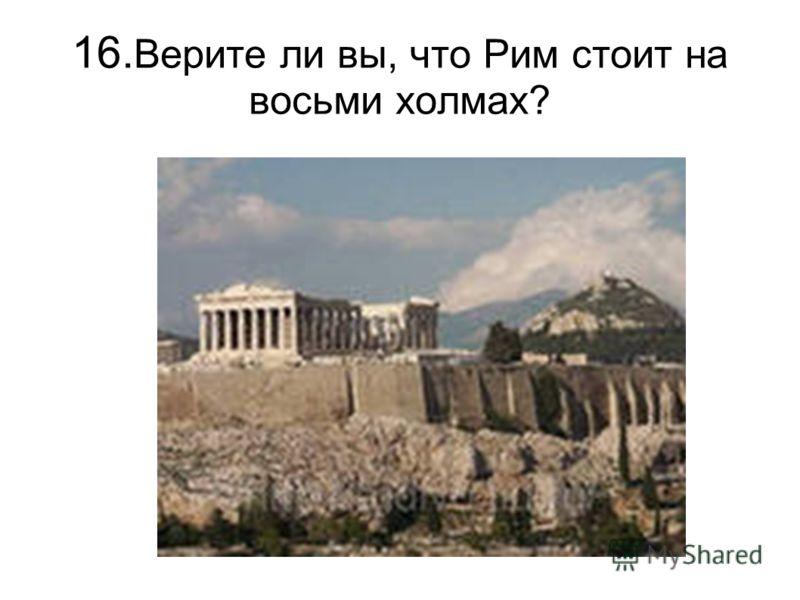 16. Верите ли вы, что Рим стоит на восьми холмах?