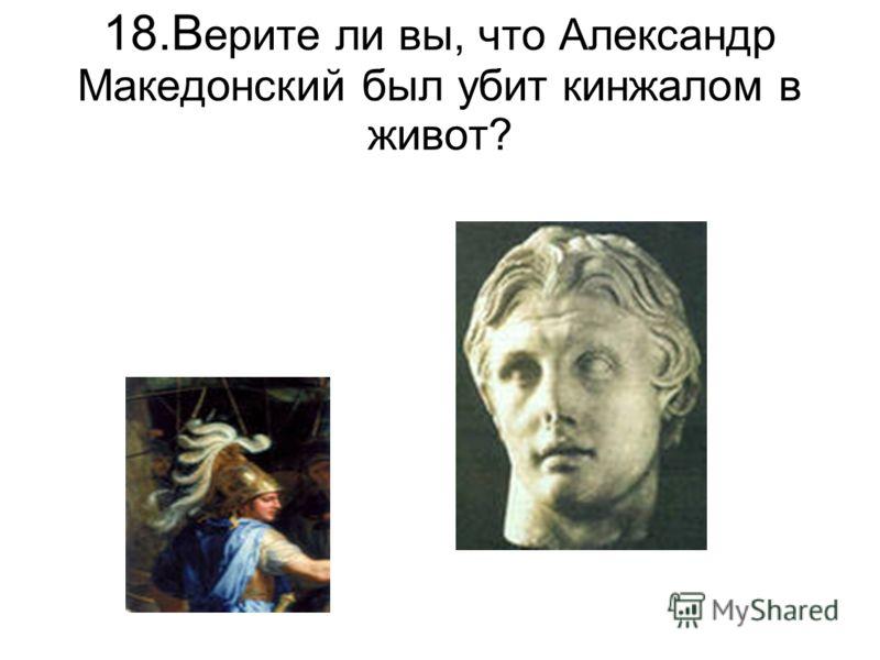 18.В ерите ли вы, что Александр Македонский был убит кинжалом в живот?