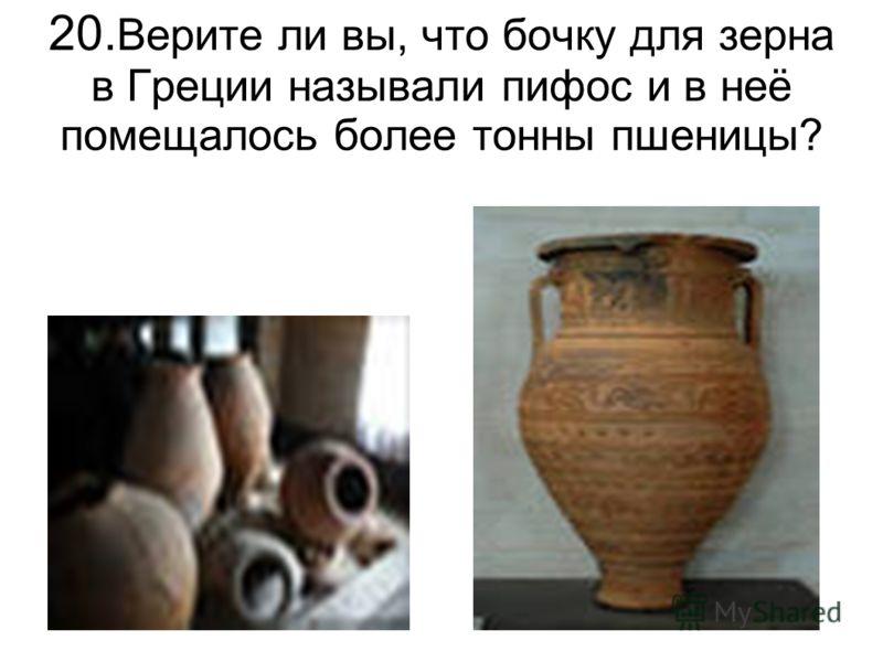 20. Верите ли вы, что бочку для зерна в Греции называли пифос и в неё помещалось более тонны пшеницы?