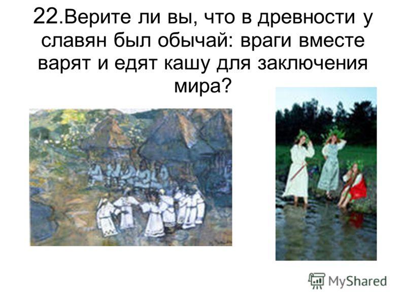 22.Верите ли вы, что в древности у славян был обычай: враги вместе варят и едят кашу для заключения мира?