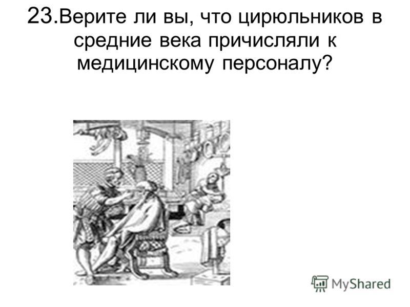 23. Верите ли вы, что цирюльников в средние века причисляли к медицинскому персоналу?