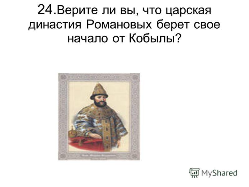 24. Верите ли вы, что царская династия Романовых берет свое начало от Кобылы?