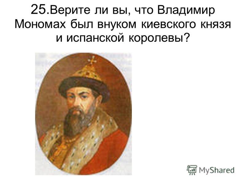 25. Верите ли вы, что Владимир Мономах был внуком киевского князя и испанской королевы?