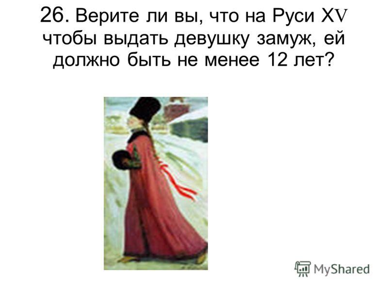 26. Верите ли вы, что на Руси Х V чтобы выдать девушку замуж, ей должно быть не менее 12 лет?