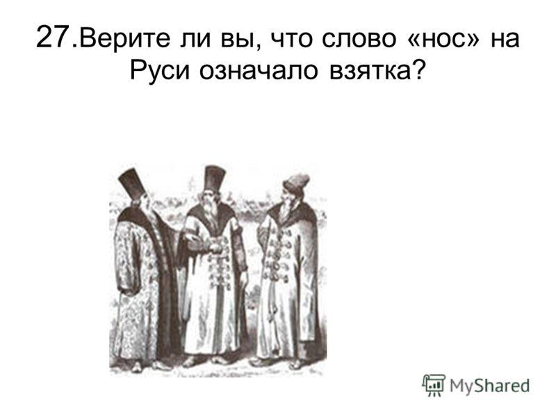 27. Верите ли вы, что слово «нос» на Руси означало взятка?