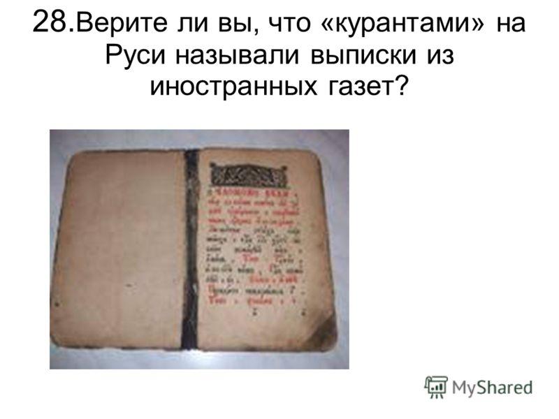 28. Верите ли вы, что «курантами» на Руси называли выписки из иностранных газет?