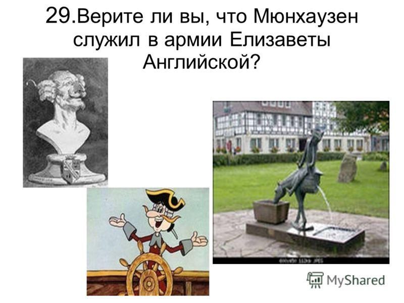 29. Верите ли вы, что Мюнхаузен служил в армии Елизаветы Английской?