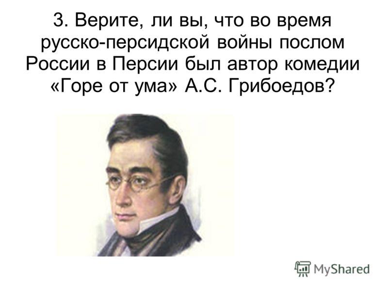3. Верите, ли вы, что во время русско-персидской войны послом России в Персии был автор комедии «Горе от ума» А.С. Грибоедов?