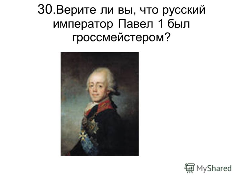 30.Верите ли вы, что русский император Павел 1 был гроссмейстером?
