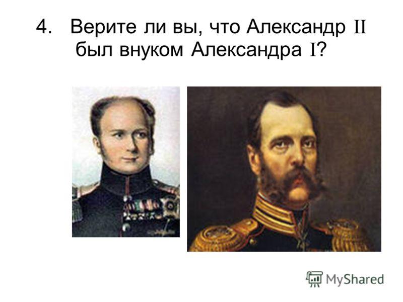 4. Верите ли вы, что Александр II был внуком Александра I ?