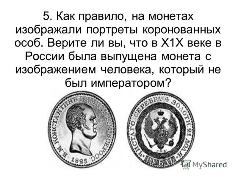 5. Как правило, на монетах изображали портреты коронованных особ. Верите ли вы, что в Х1Х веке в России была выпущена монета с изображением человека, который не был императором?