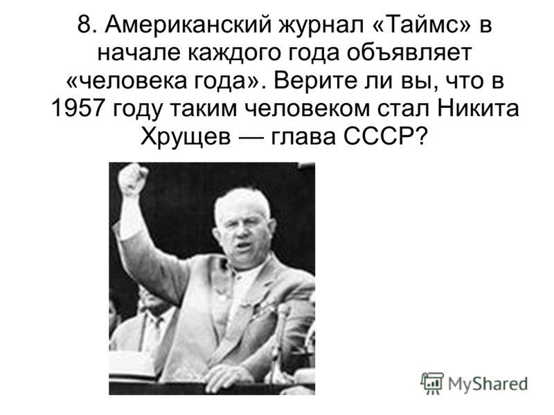 8. Американский журнал «Таймс» в начале каждого года объявляет «человека года». Верите ли вы, что в 1957 году таким человеком стал Никита Хрущев глава СССР?